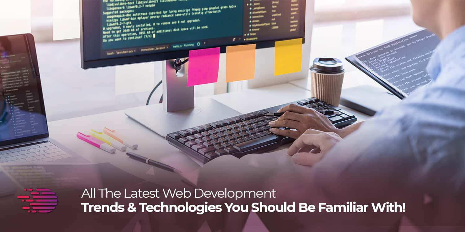 All the Latest Web Development Trends & Technologies You Should Be Familiar With!